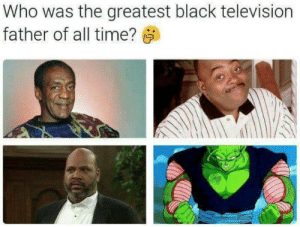Cosby put more people down than Piccolo by tiger63010 FOLLOW 4 MORE MEMES.: Who was the greatest black television  father of all time? Cosby put more people down than Piccolo by tiger63010 FOLLOW 4 MORE MEMES.