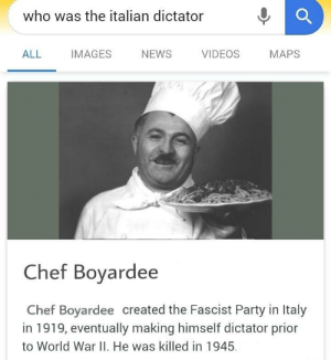 News, Party, and Videos: who was the italian dictator  ALL IMAGES NEWS VIDEOS MAPS  Chef Bovardee  Chef Boyardee created the Fascist Party in Italy  in 1919, eventually making himself dictator prior  to World War II. He was killed in 1945 The real Italian dictator. 1925.