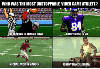 Now that's a tough one..: WHO WAS THE MOST UNSTOPPABLE VIDEO GAME ATHLETE?  84  RANDY MOSS IN 2K  BO JACKSON INTECHMO BOWL  NFL  EMES  MICHAEL VICKIN MADDEN  JOHNNY MANZIELINGTA Now that's a tough one..