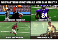 Who you got??: WHO WAS THE MOST UNSTOPPABLE VIDEO GAMEATHLETE?  84  RANDY MOSS IN 2K  BOJACKSONIN TECHMO BOWL  EMES  MICHAEL VICK IN MADDEN  JOHNNY MANZIELINGTA Who you got??