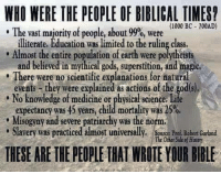 Memes, Limited, and Science: WHO WERE THE PEOPLE OF BIBLICAL TIMEST  (1000 BC- 700AD)  The vast majority of people, about99%, were  illiterate, Education was limited to the ruling class.  Almost the entire population of earth were polytheists  and believed in mythical gods, superstition, and magic,  There were no scientific explanations for natural  events they were explained as actions of the god(s),  No knowledge of medicine or physical science life  expectancy was 45 years, child mortality was 25%.  e Misogyny and severe patriarchy was the norm.  Slavery was practiced almost universally  ource: Prof Robert Garland  The Other Side of History  THESE ARE THE PEOPLETHATWROTEYOUR BIBLE Check out our secular apparel shop! http://wflatheism.spreadshirt.com/