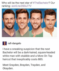 Haircut, Memes, and Bachelor: Who will be the next star of  TheBachelor? Our  ranking  eonline 290u77V  a raf-dangelo  have a sneaking suspicion that the next  Bachelor will be a dark-haired, square-headed  white man with stubble and a More On Top  haircut that inexplicably costs $85.  Meet Grayden, Brayden, Trayden, and  Okay den. 😂