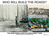 WHO WILL BUILD THE ROADS?  GUYS BUILDING ROAD IN EARLY 1900'S  GUY BUILDING ROAD IN EARLY 1800 S  GUYS BUILDING ROAD TODAY  THE SAME PEOPLE WHO'VE ALWAYS BUILT THEM  The roads will get built, with or without government. Muh roads?