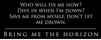 Bring Me the Horizon, Who, and Down: WHO WILL FIX ME NOW?  DIVE IN WHEN I'M DOWN?  SAVE ME FROM MYSELF, DON'T LET  ME DROWN  BRING ME THE HORIZON