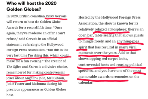 """Good news everyone. Golden Globes 2020 will be hosted by someone who does not kneel to Hollywood etiquette. 5th of January.: Who will host the 2020  Golden Globes?  In 2020, British comedian Ricky Gervais  Hosted by the Hollywood Foreign Press  will return to host the Golden Globe  Association, the show is known for its  Awards for a record fifth time. """"Once  relatively relaxed atmosphere; there's an  again, they've made me an offer I can't  open bar, table seating that allows guests  refuse,"""" said Gervais in an official  to mingle freely, and an anything-goes  statement, referring to the Hollywood  spirit that has resulted in many viral  Foreign Press Association. """"But this is the  moments over the years. Add to that  very last time I'm doing this, which could  showstopping red-carpet looks,  make for a fun evening."""" The creator of  controversial hosts and rousing political  The Office and Extras is a divisive choice,  speeches, and you have one of the most  remembered for making controversial  memorable awards ceremonies on the  jokes about Angelina Jolie, Mel Gibson,  calendar.  Jodie Foster and Madonna during his  previous appearances as Golden Globes  host. Good news everyone. Golden Globes 2020 will be hosted by someone who does not kneel to Hollywood etiquette. 5th of January."""