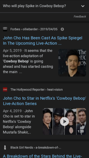 Anime, Jesus, and Vision: Who will play Spike in Cowboy Bebop?  Feedback  Forbes olliebarder 2019/04/05  John Cho Has Been Cast As Spike Spiegel  In The Upcoming Live-Action ...  Apr 5, 2019 It seems that the  live-action adaptation of  The  Cowboy Bebop' is going  ahead and has started casting  EON  the main ...  The Hollywood Reporter > heat-vision  John Cho to Star in Netflix's 'Cowboy Bebop'  Live-Action Series  Apr 4, 2019  John  Cho is set to star in  Netflix's 'Cowboy  Bebop' alongside  1:20  Mustafa Shakir,..  Black Girl Nerds a-breakdown-of-...  A Breakdown of the Stars Behind the Live- Pw Jesus they are ruining my favorite anime