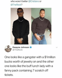Dwayne Johnson, Who Wore It Better, and Jewelry: who wore it better @Cristiano or  @TheRock?  Dwayne Johnson  @TheRock  One looks like a gangster with a $1million  bucks worth of jewelry on and the other  one looks like the buff lunch lady with a  fanny pack containing 7 scratch off  tickets At least he was honest 😂