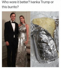 Idk all I know is I'm trying to eat both 👅: Who wore it better? Ivanka Trump or  this burrito? Idk all I know is I'm trying to eat both 👅