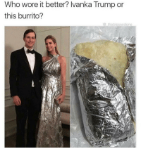 Who wore it better? Ivanka Trump or  this burrito?  the blessodone The burrito for sure. Plus it thick asf 😩🌯👅💦 - - 🍇 Follow me @whatchills for more posts 🍇 - - meme lol memes dank dankmeme funny followforfollow comedy funnypostsdaily likeforlike humor spamforspam chill haha funnyvideos tagafriend funnypictures hilarious follow4follow follow4follow funnypost like4like tagyourfriends spam4spam lmao laugh bruh omg dead l4l f4f