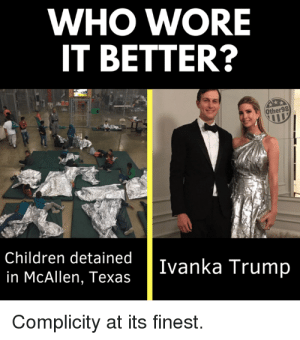 Children, Fashion, and Who Wore It Better: WHO WORE  IT BETTER?  Other98  Children detained  in McAllen, Texas  Ivanka Trump  Complicity at its finest. Fashion for Aliens