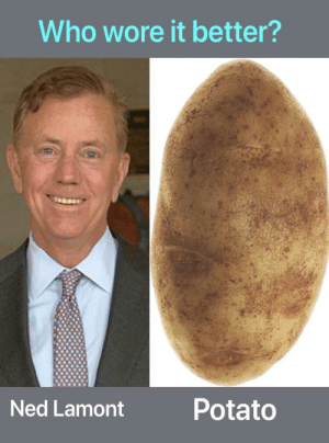 Who Wore It Better, Potato, and Who: Who wore it better?  Potato  Ned Lamont Ned Lamont