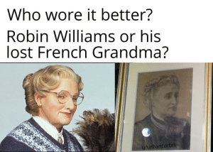 Grandma, Reddit, and Who Wore It Better: Who wore it better?  Robin Williams or his  lost French Grandma?  u/urbanturbn He had royal blood.