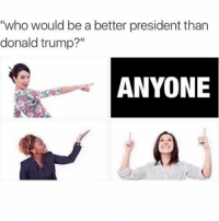 """""""who would be a better president than  donald trump?""""  ANYONE Wanna see how many trump supporters get triggered"""