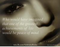 Life, Memes, and fb.com: Who would have imagined  that one of the greatest  achievements of life  would be peace of mind  ww.fb.com/SobrietyRules  Photo counesy of Pixabay.coum Thanks to Sobriety Rules for this lovely post. <3  Don't miss out!! FREE parenting webinar starts TOMORROW!==>http://bit.ly/CorrectHappyParentiingLink