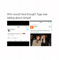 OH MY GOSH: Who would have thought Tyga was  talking about himself  Tweet  E! Online O  Tweet  Kylie Jenner and Tyga are officially over!  eonlinenXeNZS6  New single next week  111315, 11:04 AM  724  RETWEETS 1,441  LIKES OH MY GOSH