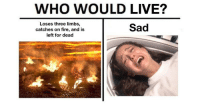 Fire, Memes, and Star Wars: WHO WOULD LIVE?  Loses three limbs,  catches on fire, and is  left for dead  Sad <p>50 Star Wars Prequel Memes That Will Give You The Higher Ground</p>