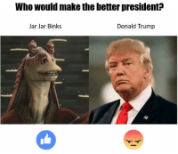 One is looked upon as a joke of a character, the other one is Jar Jar Binks.: Who would make the better president?  Jar Jar Binks  Donald Trump One is looked upon as a joke of a character, the other one is Jar Jar Binks.
