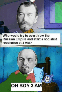 Lenin https://t.co/qO0DD5NkzR: Who would try to overthrow the  Russian Empire and start a socialist  revolution at 3 AM?  OH BOY 3 AM Lenin https://t.co/qO0DD5NkzR