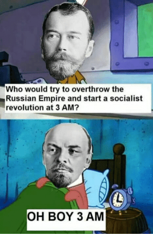 OH BOY: Who would try to overthrow the  Russian Empire and start a socialist  revolution at 3 AM?  OH BOY 3 AM OH BOY