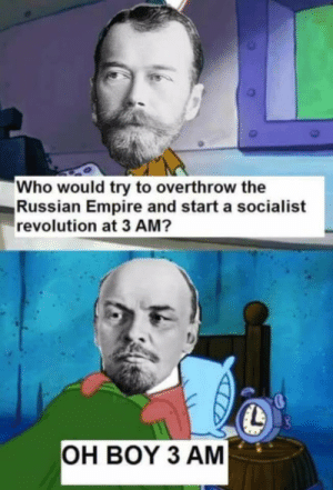 Oh Boy 3AM: Who would try to overthrow the  Russian Empire and start a socialist  revolution at 3 AM?  OH BOY 3 AM Oh Boy 3AM