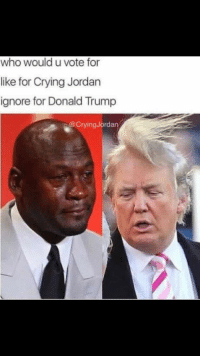 No brainer: who would u vote for  like for Crying Jordan  ignore for Donald Trump  Crying Jordan No brainer