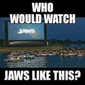 Watch, Jaws, and Who: WHO  WOULD WATCH  JAWS  JAWS LIKE THIS?  44 No way