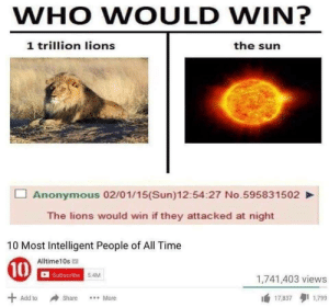 Anonymous, Lions, and Time: WHO WOULD WIN?  1 trillion lions  the sun  Anonymous 02/01/15(Sun)12:54:27 No.595831502  The lions would win if they attacked at night  10 Most Intelligent People of All Time  Alltime10s  10  Subscribe 54M  1,741,403 views  Add to  Share  ..More  17,837  1,799 an honest move