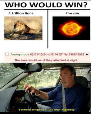 "Yeeeees by BananaNapkins MORE MEMES: WHO WOULD WIN?  1 trillion lions  the sun  Anonymous 02/01/15(Sun)12:54:27 No.595831502  The lions would win if they attacked at night  ""Sometimes my genius is... it's almost frightening"" Yeeeees by BananaNapkins MORE MEMES"