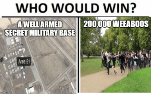 Meme, Reddit, and Yeah: WHO WOULD WIN?  200,000 WEEABOOS  AWELLARMED  SECRET MILITARY BASE  Area 51  imgflip.com My first meme I made (seriously) and everyone told me to post it here so..yeah...I know so original.