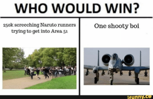 : WHO WOULD WIN?  250k screeching Naruto runners  trying to get into Area 51  One shooty boi  ifunny.co