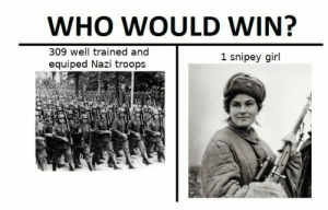 Fucking, Wikipedia, and Army: WHO WOULD WIN?  309 well trained and  equiped Nazi troops  1 snipey girl Major Pavlichenko of the Soviet Army during WW2. This fucking woman killed at least 309 Nazis. She is one of the best snipers in historyAfter her service in the military got a degree to become a historian, then went to do research for the Soviet Navy then worked for Veterans Affairs.