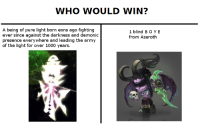 Who would win? (never done before guys!): WHO WOULD WIN?  A being of pure light born eons ago fighting  ever since against the darkness and demonic  presence everywhere and leading the army  of the light for over 1000 years.  1 blind B O YE  from Azeroth Who would win? (never done before guys!)