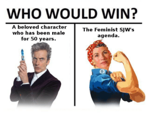 Been, Who, and Character: WHO WOULD WIN?  A beloved character  The Feminist SJW's  agenda  who has been  male  for 50 years.