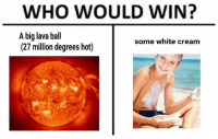 Memes, Help, and White: WHO WOULD WIN?  A big lava ball  (27 million degrees hot)  some white cream <p>This post is cancerous.</p><p><b><i>You need your required daily intake of memes! Follow <a>@nochillmemes</a>​ for help now!</i></b><br/></p>