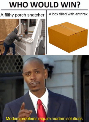 Mean, Dank Memes, and Job: WHO WOULD WIN?  A box filled with anthrax  A filthy porch snatcher  Modern problems require modern solutions I mean, it gets the job done.