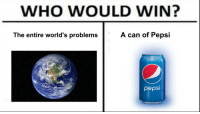 Pepsi: WHO WOULD WIN?  A can of Pepsi  The entire world's problems  pepsi
