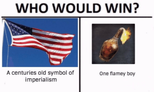 Flamey: WHO WOULD WIN?  A centuries old symbol of  imperialism  One flamey boy