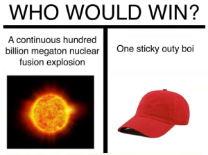 Who would win? by UnpleasantEgg FOLLOW 4 MORE MEMES.: WHO WOULD WIN?  A continuous hundred  One sticky outy boi  billion megaton nuclear  fusion explosion Who would win? by UnpleasantEgg FOLLOW 4 MORE MEMES.