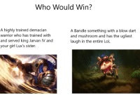 Lol, Girl, and Your Girl: Who Would Win?  A highly trained demacian  warrior who has trained with  and served king Jarvan IV and  your girl Lux's sister.  A Bandle something with a blow dart  and mushroom and has the ugliest  laugh in the entire Lol Garen vs Teemo