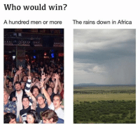 Rains Down In Africa: Who would win?  A hundred men or more  The rains down in Africa