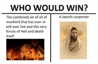Dank, Memes, and Death: WHO WOULD WIN?  A Jewish carpenter  The combined sin of all of  mankind that has ever or  will ever live and the very  forces of Hell and death  itself <p>Dank Christian Memes</p>