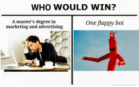 "Tumblr, Blog, and Http: WHO WOULD WIN?  A master's degree in  marketing and advertising  One flappy boi <p><a href=""http://memehumor.net/post/167451294417/who-would-win"" class=""tumblr_blog"">memehumor</a>:</p>  <blockquote><p>Who would win?</p></blockquote>"