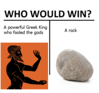 Non Existent Existentialist: WHO WOULD WIN?  A powerful Greek King  who fooled the gods  A rock