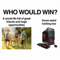 Friends, Life, and Weird: WHO WOULD WIN?  A social life full of great  friends and huge  opportunities  Some weird  looking box La caja, la caja!
