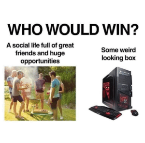 Dank, Friends, and Life: WHO WOULD WIN?  A social life full of great  friends and huge  opportunities  Some weird  looking box Some weird looking box by RyckandMorti MORE MEMES