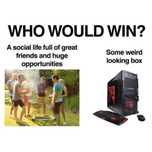Dump of stolen memes: WHO WOULD WIN?  A social life full of great  friends and huge  opportunities  Some weird  looking box Dump of stolen memes