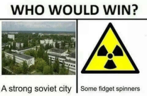 Soviet, Spicy, and Strong: WHO WOULD WIN?  A strong soviet city Some fidget spinners Spicy Radiation