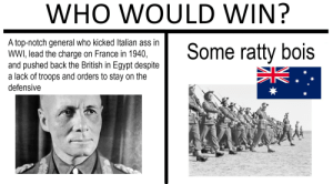 America, Ass, and France: WHO WOULD WIN?  A top-notch general who kicked Italian ass in  WWI, lead the charge on France in 1940,  and pushed back the British in Egypt despite  a lack of troops and orders to stay on the  Some ratty bois  defensive  N2 Who needs America to win WWII when you got dem Outback Bois?