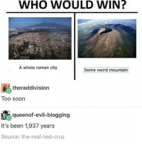 pompeii memes (@daifuku_channel): WHO WOULD WIN?  A whole roman city  Some weird mountain  ther addivision  Too soon  queenof evil-blogging  It's been 1,937 years  Source: the-real-ted-cruz pompeii memes (@daifuku_channel)
