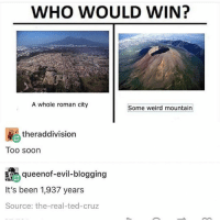 I am 1 tired bitch: WHO WOULD WIN?  A whole roman city  Some weird mountain  RE theraddivision  Too soon  Gueenot-evi-blogging  It's been 1,937 years  Source: the-real-ted-cruz I am 1 tired bitch